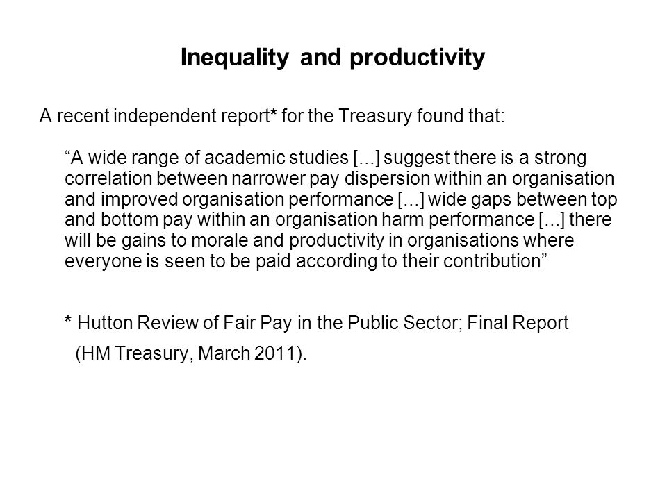 Inequality and productivity A recent independent report* for the Treasury found that: A wide range of academic studies [...] suggest there is a strong correlation between narrower pay dispersion within an organisation and improved organisation performance [...] wide gaps between top and bottom pay within an organisation harm performance [...] there will be gains to morale and productivity in organisations where everyone is seen to be paid according to their contribution * Hutton Review of Fair Pay in the Public Sector; Final Report (HM Treasury, March 2011).