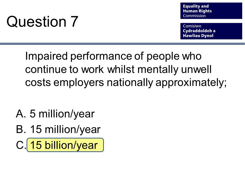 Impaired performance of people who continue to work whilst mentally unwell costs employers nationally approximately; A.5 million/year B.15 million/year C.15 billion/year Question 7