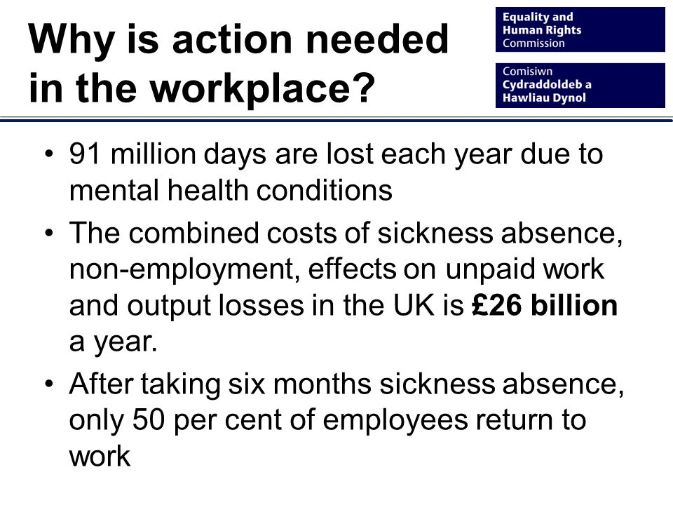 91 million days are lost each year due to mental health conditions The combined costs of sickness absence, non-employment, effects on unpaid work and output losses in the UK is £26 billion a year.