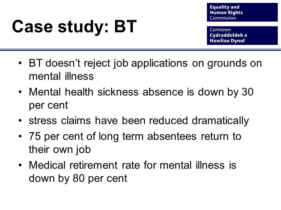 BT doesnt reject job applications on grounds on mental illness Mental health sickness absence is down by 30 per cent stress claims have been reduced dramatically 75 per cent of long term absentees return to their own job Medical retirement rate for mental illness is down by 80 per cent Case study: BT