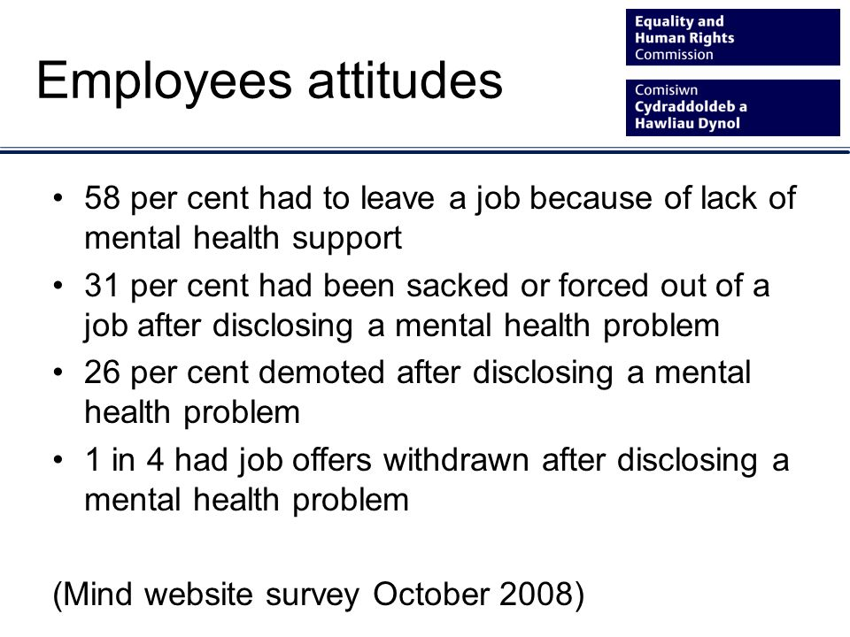 Employees attitudes 58 per cent had to leave a job because of lack of mental health support 31 per cent had been sacked or forced out of a job after disclosing a mental health problem 26 per cent demoted after disclosing a mental health problem 1 in 4 had job offers withdrawn after disclosing a mental health problem (Mind website survey October 2008)