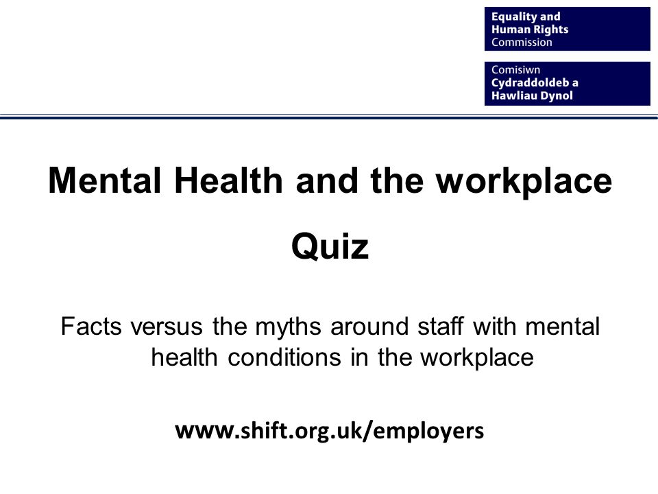 Mental Health and the workplace Quiz Facts versus the myths around staff with mental health conditions in the workplace www.