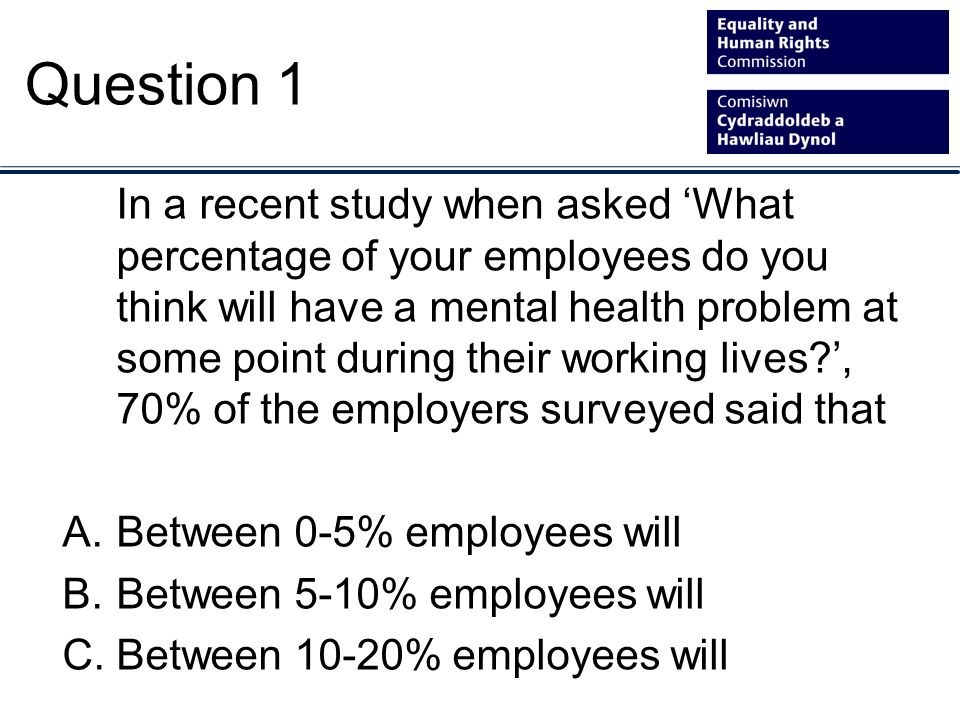 In a recent study when asked What percentage of your employees do you think will have a mental health problem at some point during their working lives?, 70% of the employers surveyed said that A.Between 0-5% employees will B.Between 5-10% employees will C.Between 10-20% employees will Question 1