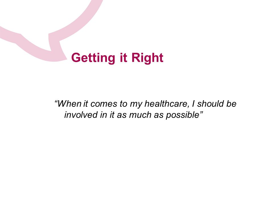 Getting it Right When it comes to my healthcare, I should be involved in it as much as possible