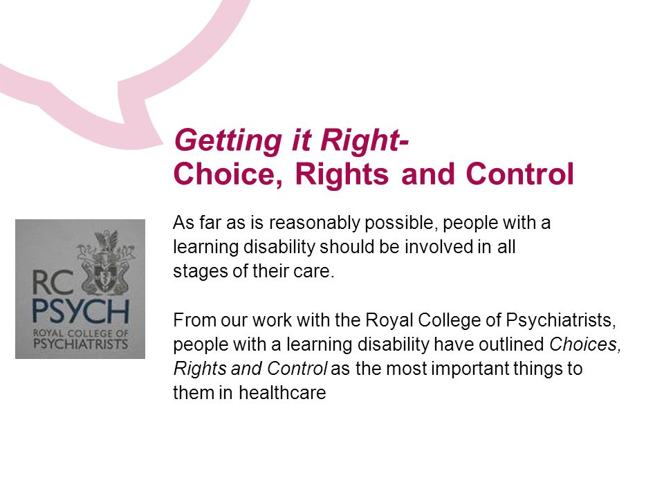 Getting it Right- Choice, Rights and Control As far as is reasonably possible, people with a learning disability should be involved in all stages of their care.