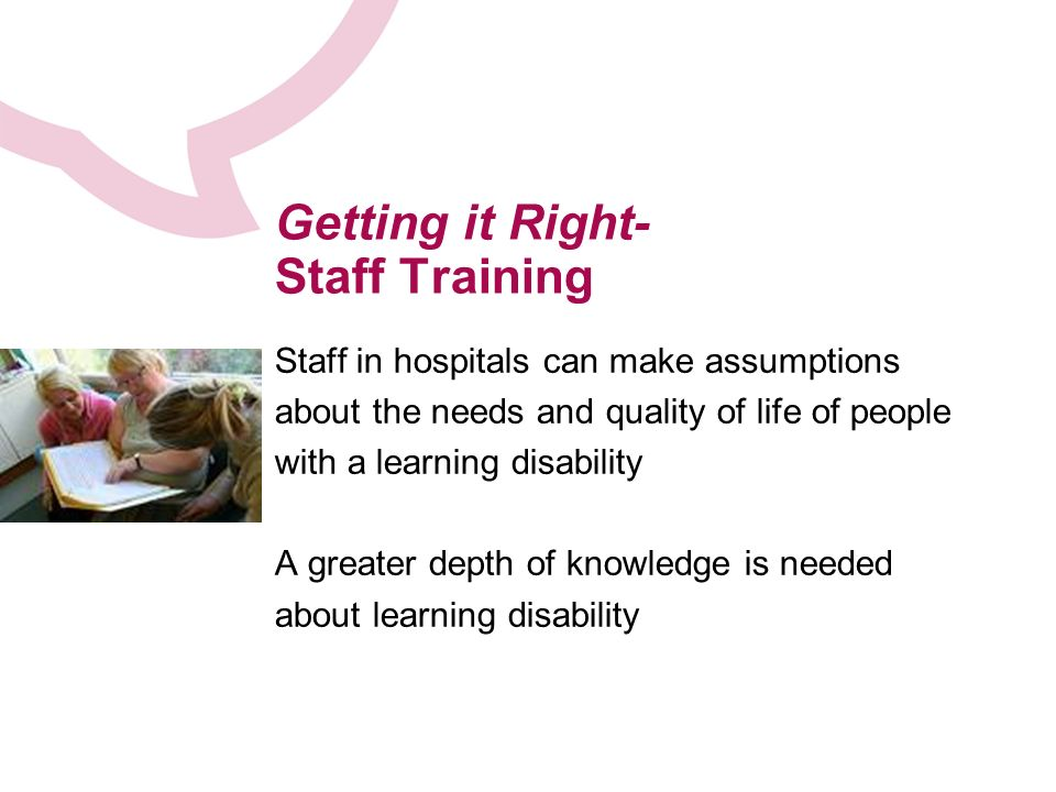 Getting it Right- Staff Training Staff in hospitals can make assumptions about the needs and quality of life of people with a learning disability A greater depth of knowledge is needed about learning disability