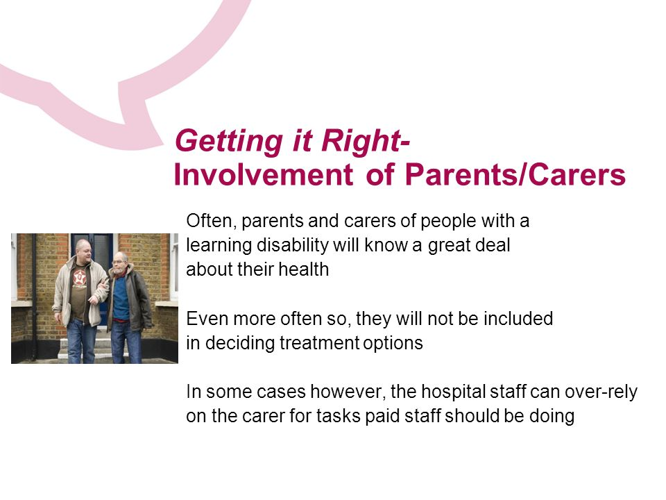 Getting it Right- Involvement of Parents/Carers Often, parents and carers of people with a learning disability will know a great deal about their health Even more often so, they will not be included in deciding treatment options In some cases however, the hospital staff can over-rely on the carer for tasks paid staff should be doing