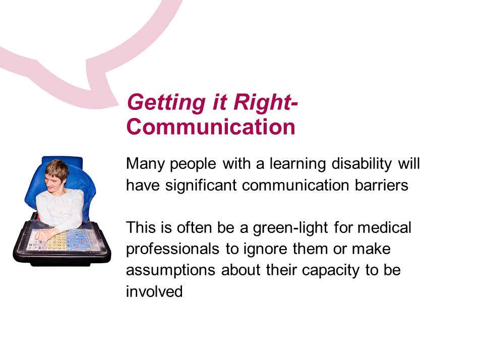 Getting it Right- Communication Many people with a learning disability will have significant communication barriers This is often be a green-light for medical professionals to ignore them or make assumptions about their capacity to be involved