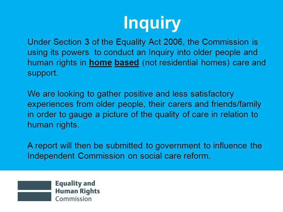 1/30/20143 Under Section 3 of the Equality Act 2006, the Commission is using its powers to conduct an Inquiry into older people and human rights in home based (not residential homes) care and support.