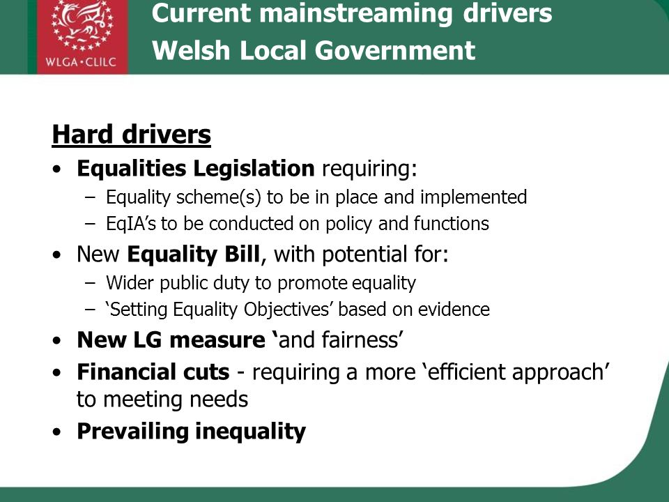 Hard drivers Equalities Legislation requiring: –Equality scheme(s) to be in place and implemented –EqIAs to be conducted on policy and functions New Equality Bill, with potential for: –Wider public duty to promote equality –Setting Equality Objectives based on evidence New LG measure and fairness Financial cuts - requiring a more efficient approach to meeting needs Prevailing inequality Current mainstreaming drivers Welsh Local Government