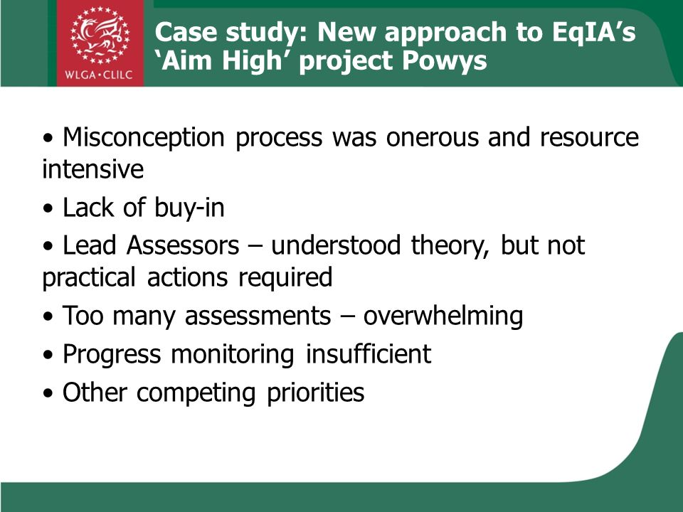 Case study: New approach to EqIAs Aim High project Powys Misconception process was onerous and resource intensive Lack of buy-in Lead Assessors – understood theory, but not practical actions required Too many assessments – overwhelming Progress monitoring insufficient Other competing priorities