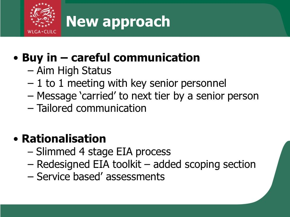 New approach Buy in – careful communication – Aim High Status – 1 to 1 meeting with key senior personnel – Message carried to next tier by a senior person – Tailored communication Rationalisation – Slimmed 4 stage EIA process – Redesigned EIA toolkit – added scoping section – Service based assessments