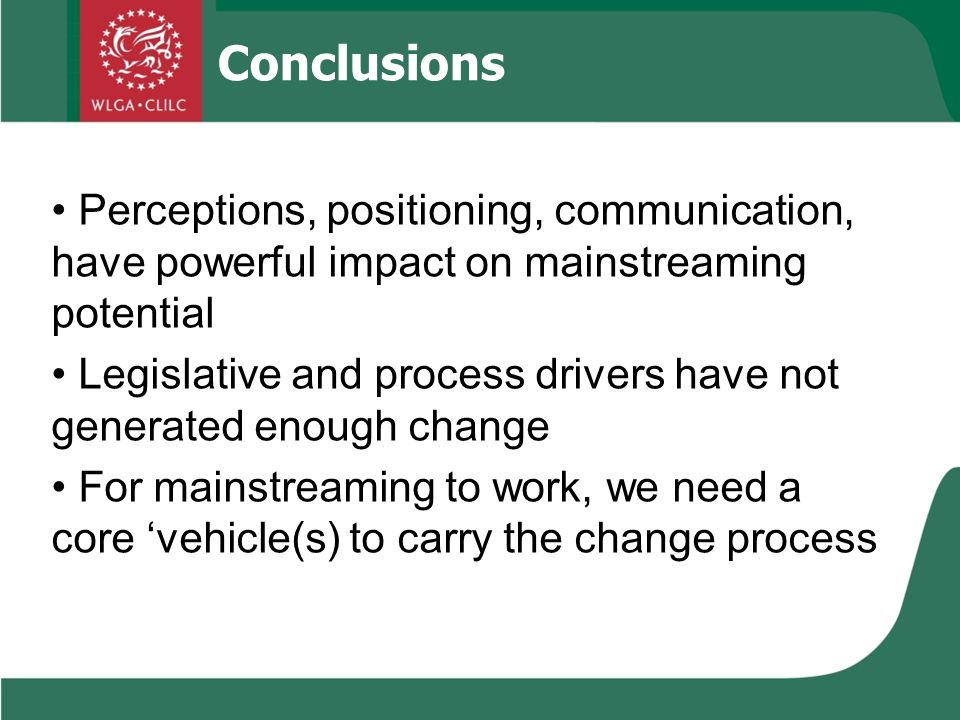 Conclusions Perceptions, positioning, communication, have powerful impact on mainstreaming potential Legislative and process drivers have not generated enough change For mainstreaming to work, we need a core vehicle(s) to carry the change process