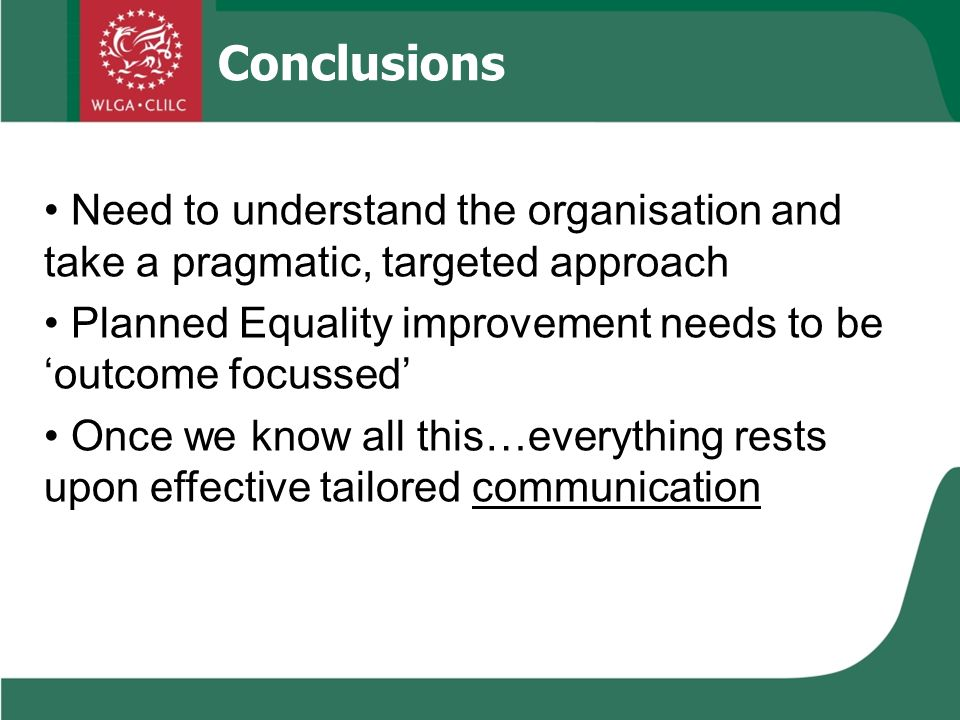 Conclusions Need to understand the organisation and take a pragmatic, targeted approach Planned Equality improvement needs to be outcome focussed Once we know all this…everything rests upon effective tailored communication