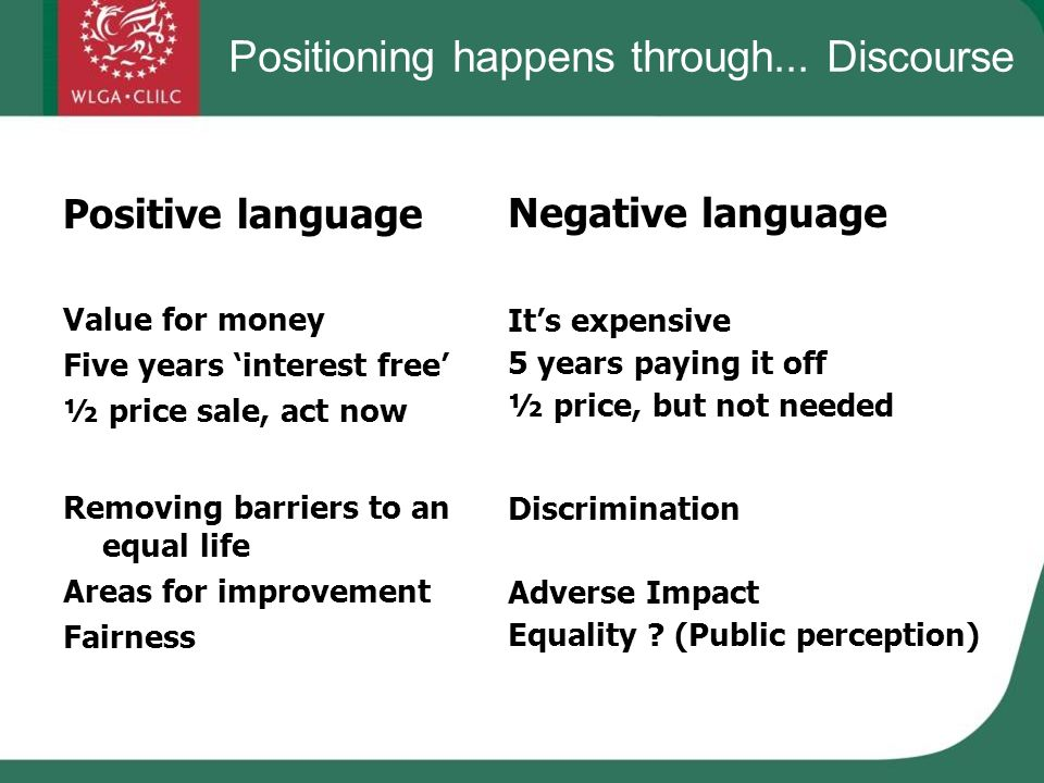 Positioning happens through... Discourse Positive language Value for money Five years interest free ½ price sale, act now Removing barriers to an equa