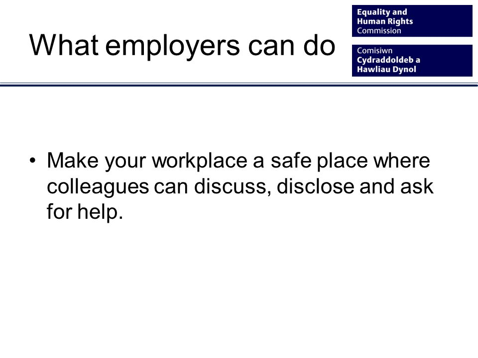 What employers can do Make your workplace a safe place where colleagues can discuss, disclose and ask for help.