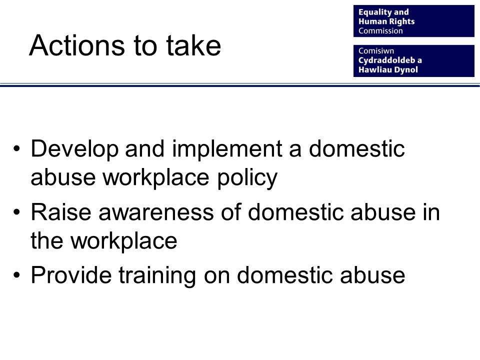 Actions to take Develop and implement a domestic abuse workplace policy Raise awareness of domestic abuse in the workplace Provide training on domestic abuse