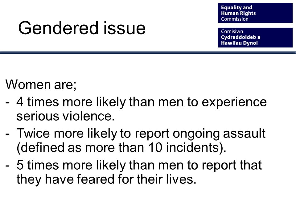 Gendered issue Women are; -4 times more likely than men to experience serious violence.