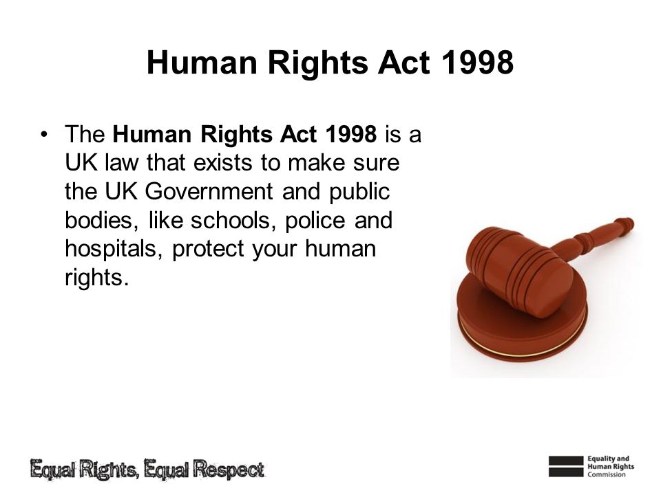Human Rights Act 1998 The Human Rights Act 1998 is a UK law that exists to make sure the UK Government and public bodies, like schools, police and hos