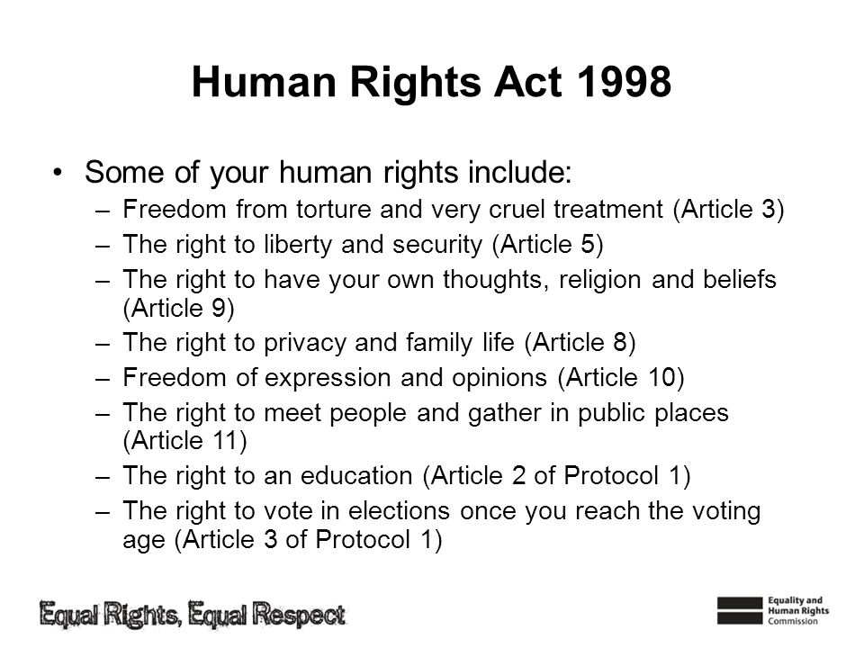 Human Rights Act 1998 Some of your human rights include: –Freedom from torture and very cruel treatment (Article 3) –The right to liberty and security (Article 5) –The right to have your own thoughts, religion and beliefs (Article 9) –The right to privacy and family life (Article 8) –Freedom of expression and opinions (Article 10) –The right to meet people and gather in public places (Article 11) –The right to an education (Article 2 of Protocol 1) –The right to vote in elections once you reach the voting age (Article 3 of Protocol 1)