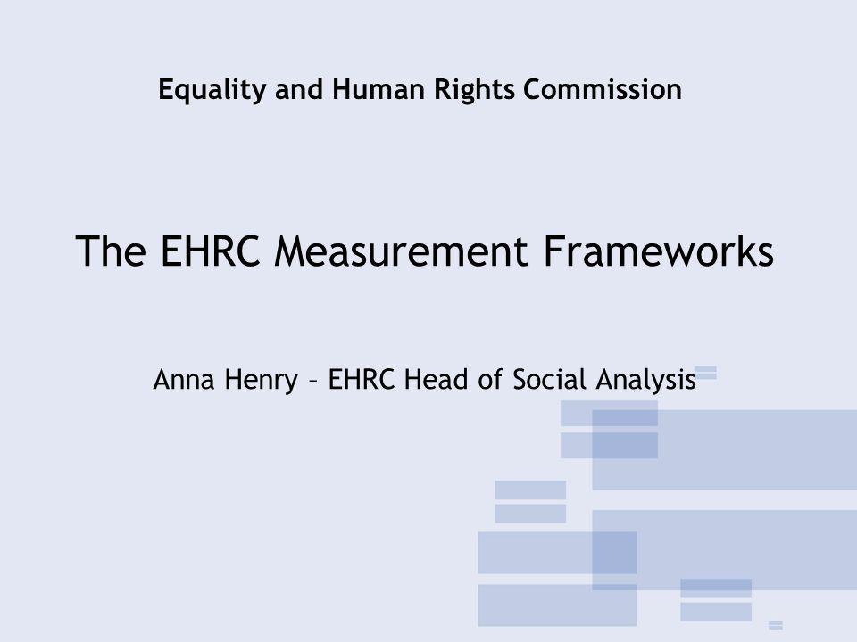 The EHRC Measurement Frameworks Anna Henry – EHRC Head of Social Analysis Equality and Human Rights Commission