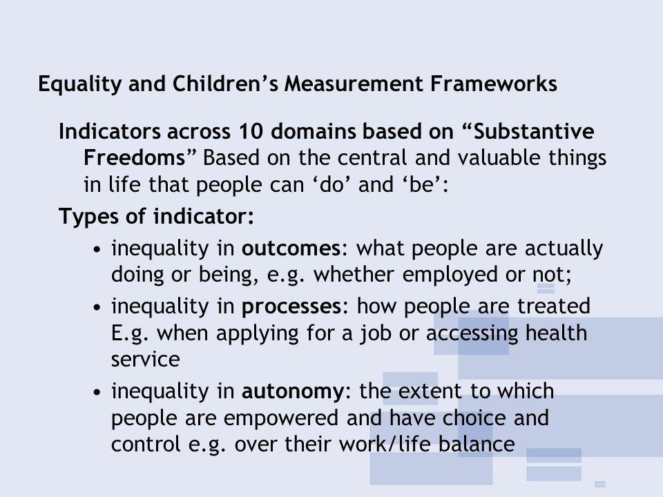 Equality and Childrens Measurement Frameworks Indicators across 10 domains based on Substantive Freedoms Based on the central and valuable things in life that people can do and be: Types of indicator: inequality in outcomes: what people are actually doing or being, e.g.