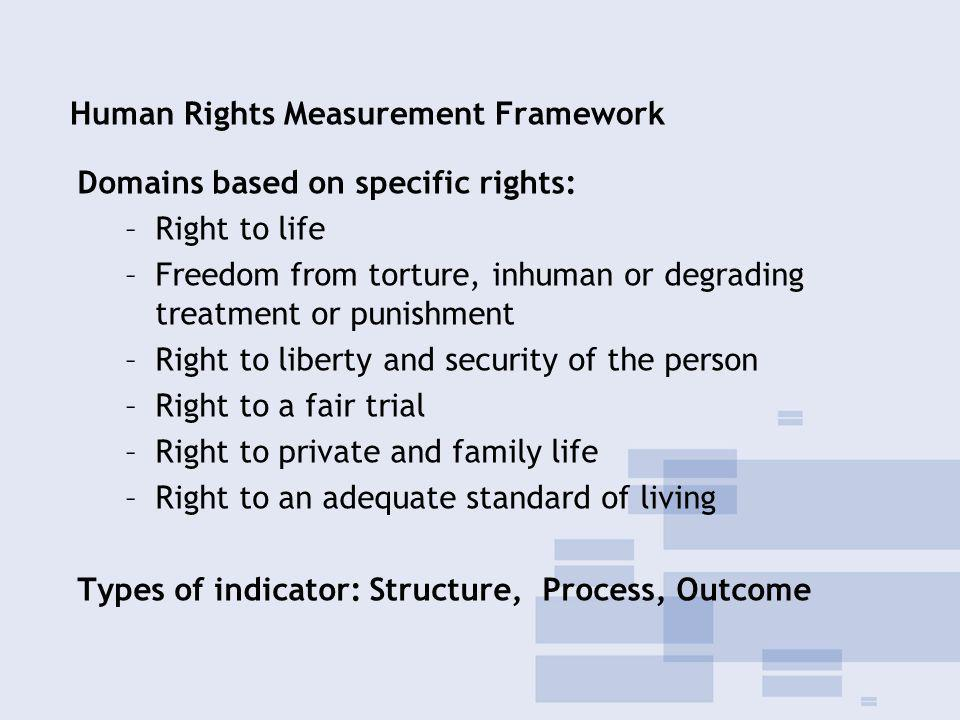 Human Rights Measurement Framework Domains based on specific rights: –Right to life –Freedom from torture, inhuman or degrading treatment or punishment –Right to liberty and security of the person –Right to a fair trial –Right to private and family life –Right to an adequate standard of living Types of indicator: Structure, Process, Outcome