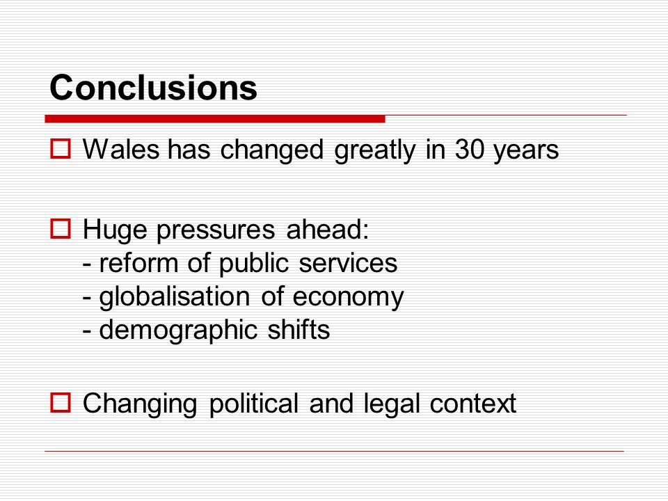 Conclusions Wales has changed greatly in 30 years Huge pressures ahead: - reform of public services - globalisation of economy - demographic shifts Changing political and legal context