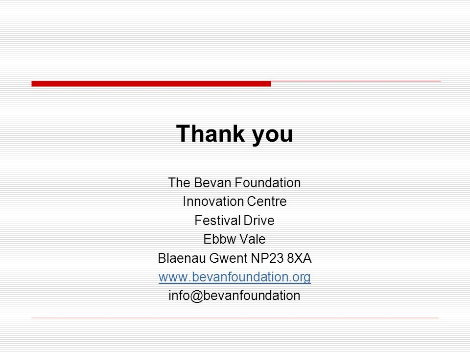Thank you The Bevan Foundation Innovation Centre Festival Drive Ebbw Vale Blaenau Gwent NP23 8XA www.bevanfoundation.org info@bevanfoundation