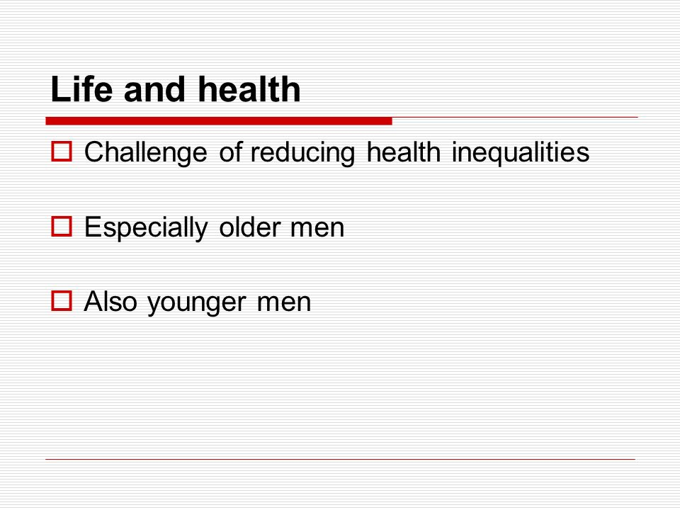Life and health Challenge of reducing health inequalities Especially older men Also younger men