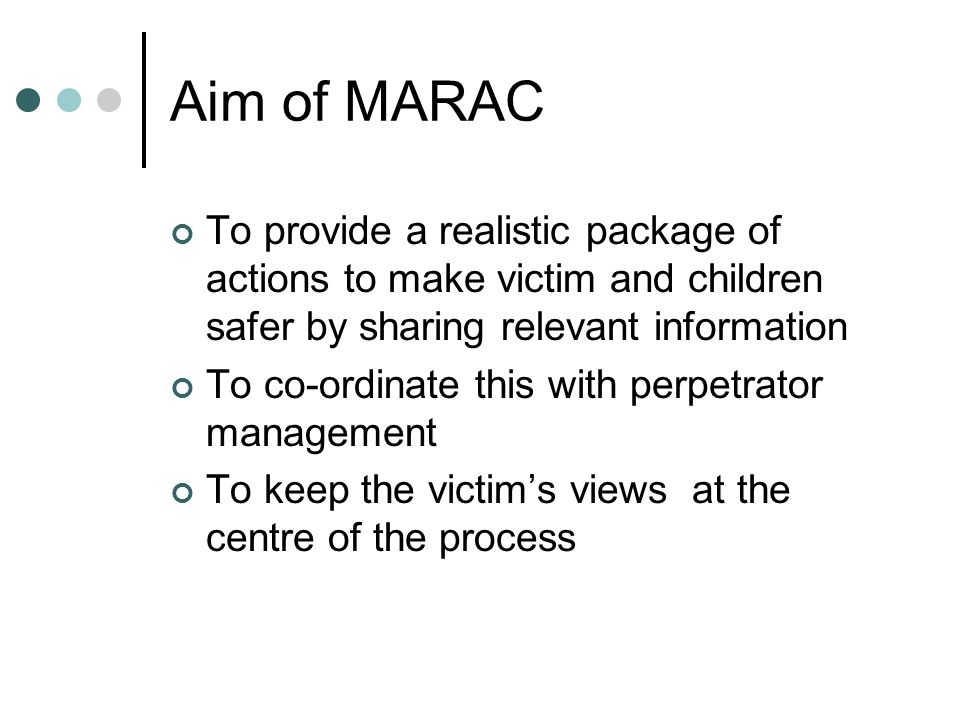 Aim of MARAC To provide a realistic package of actions to make victim and children safer by sharing relevant information To co-ordinate this with perpetrator management To keep the victims views at the centre of the process