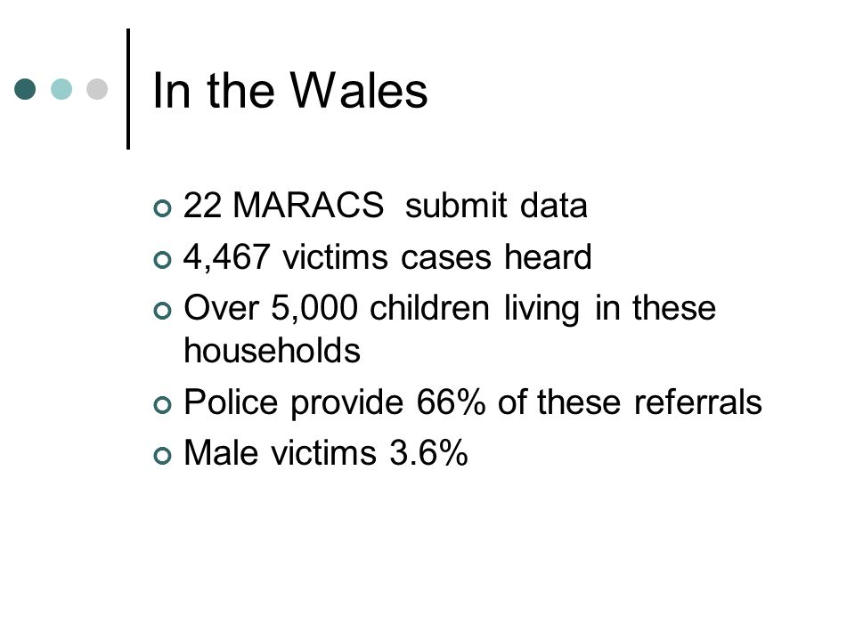 In the Wales 22 MARACS submit data 4,467 victims cases heard Over 5,000 children living in these households Police provide 66% of these referrals Male victims 3.6%