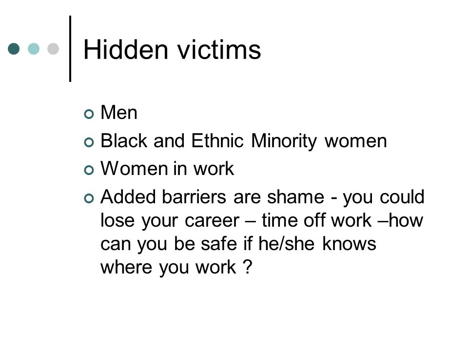 Hidden victims Men Black and Ethnic Minority women Women in work Added barriers are shame - you could lose your career – time off work –how can you be safe if he/she knows where you work