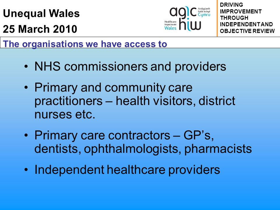 Unequal Wales 25 March 2010 DRIVING IMPROVEMENT THROUGH INDEPENDENT AND OBJECTIVE REVIEW The organisations we have access to NHS commissioners and providers Primary and community care practitioners – health visitors, district nurses etc.