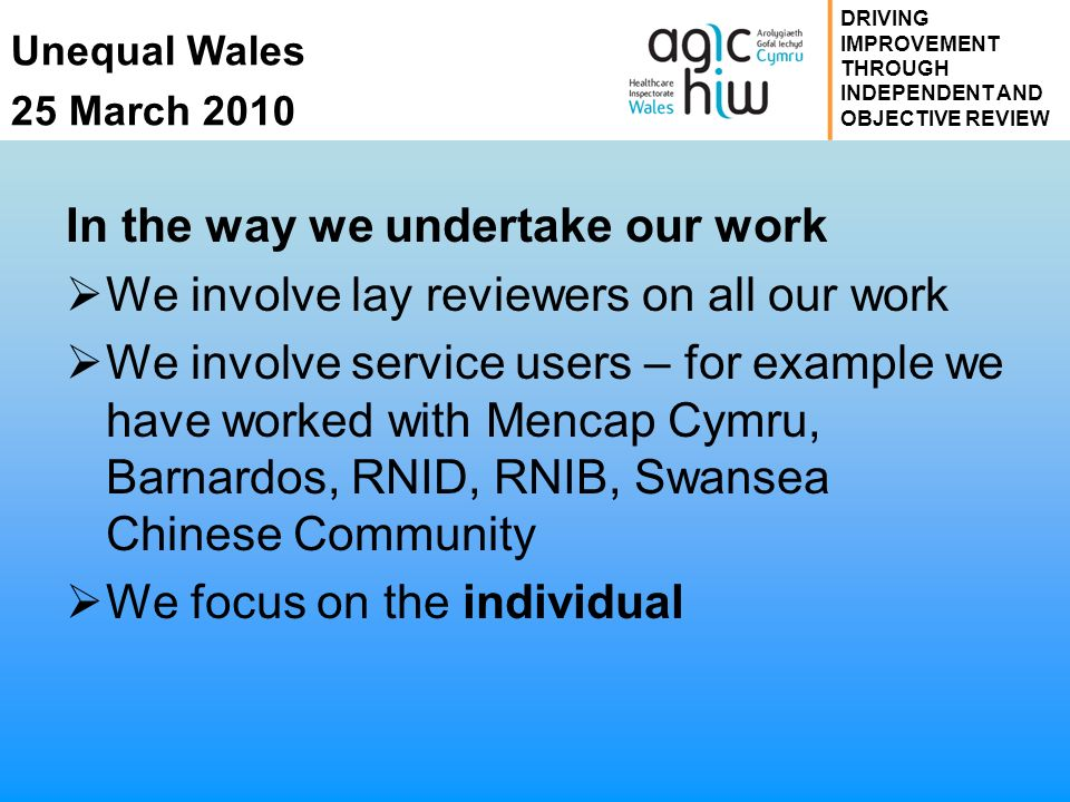 Unequal Wales 25 March 2010 DRIVING IMPROVEMENT THROUGH INDEPENDENT AND OBJECTIVE REVIEW In the way we undertake our work We involve lay reviewers on all our work We involve service users – for example we have worked with Mencap Cymru, Barnardos, RNID, RNIB, Swansea Chinese Community We focus on the individual