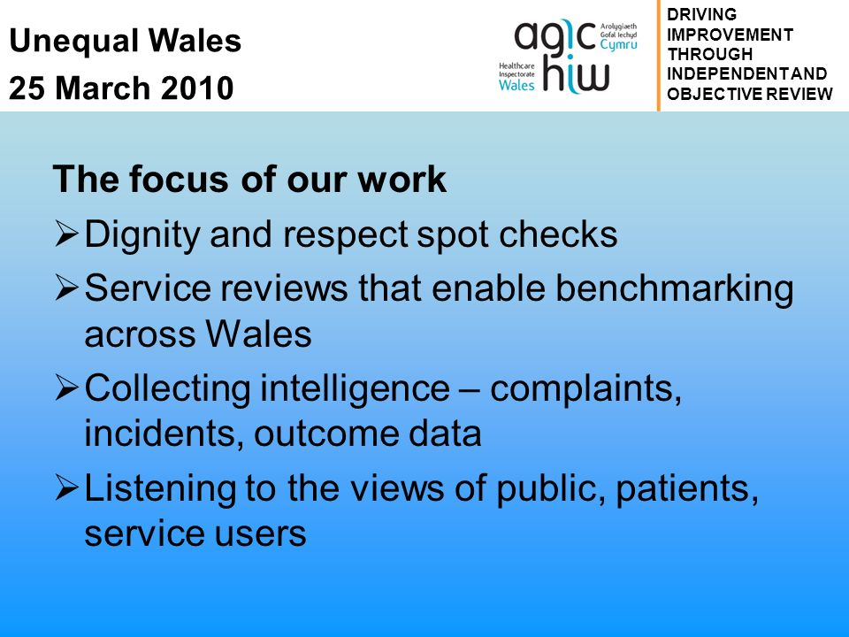 Unequal Wales 25 March 2010 DRIVING IMPROVEMENT THROUGH INDEPENDENT AND OBJECTIVE REVIEW The focus of our work Dignity and respect spot checks Service reviews that enable benchmarking across Wales Collecting intelligence – complaints, incidents, outcome data Listening to the views of public, patients, service users