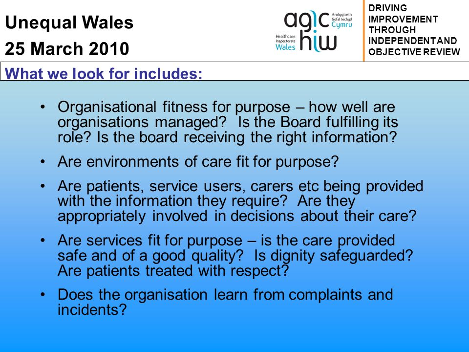 Unequal Wales 25 March 2010 DRIVING IMPROVEMENT THROUGH INDEPENDENT AND OBJECTIVE REVIEW What we look for includes: Organisational fitness for purpose – how well are organisations managed.