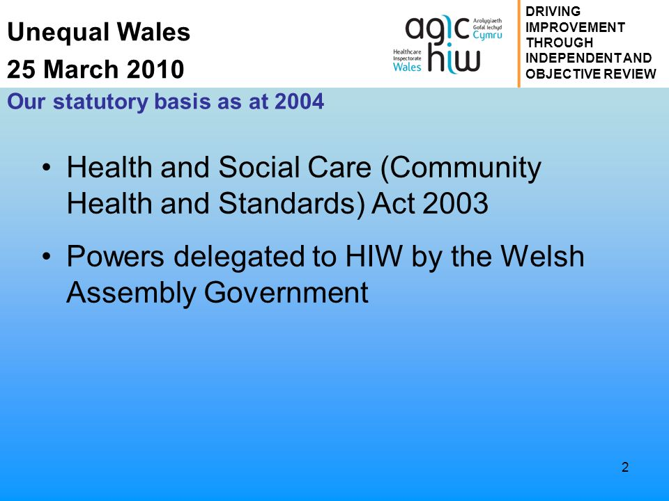 Unequal Wales 25 March 2010 DRIVING IMPROVEMENT THROUGH INDEPENDENT AND OBJECTIVE REVIEW 2 Our statutory basis as at 2004 Health and Social Care (Community Health and Standards) Act 2003 Powers delegated to HIW by the Welsh Assembly Government