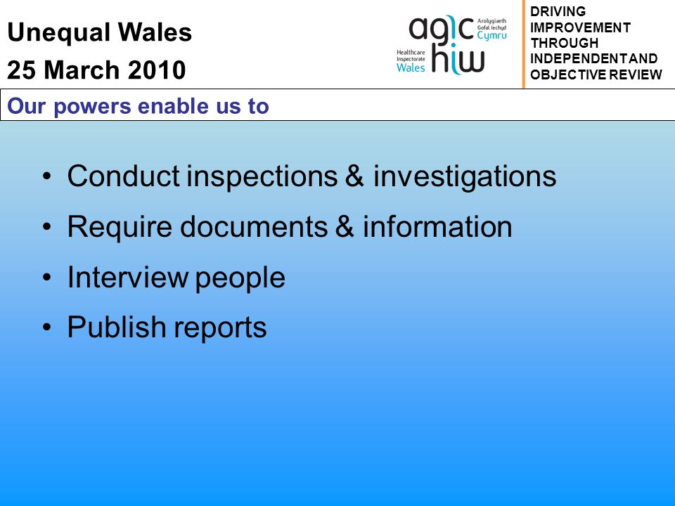Unequal Wales 25 March 2010 DRIVING IMPROVEMENT THROUGH INDEPENDENT AND OBJECTIVE REVIEW Our powers enable us to Conduct inspections & investigations Require documents & information Interview people Publish reports