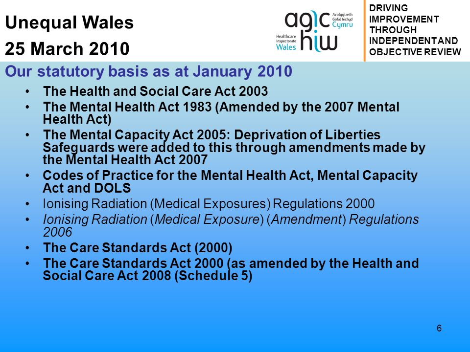 Unequal Wales 25 March 2010 DRIVING IMPROVEMENT THROUGH INDEPENDENT AND OBJECTIVE REVIEW 6 Our statutory basis as at January 2010 The Health and Socia