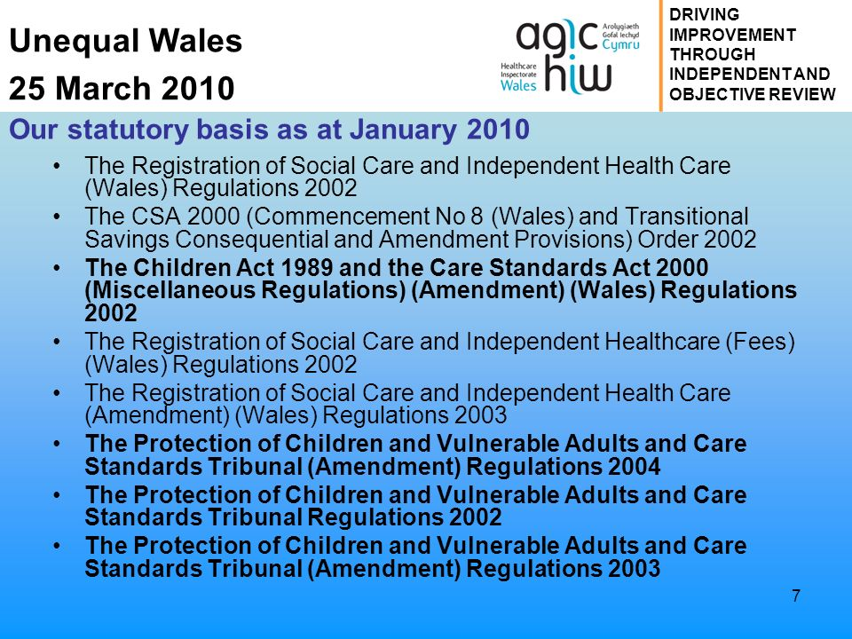 Unequal Wales 25 March 2010 DRIVING IMPROVEMENT THROUGH INDEPENDENT AND OBJECTIVE REVIEW 7 Our statutory basis as at January 2010 The Registration of Social Care and Independent Health Care (Wales) Regulations 2002 The CSA 2000 (Commencement No 8 (Wales) and Transitional Savings Consequential and Amendment Provisions) Order 2002 The Children Act 1989 and the Care Standards Act 2000 (Miscellaneous Regulations) (Amendment) (Wales) Regulations 2002 The Registration of Social Care and Independent Healthcare (Fees) (Wales) Regulations 2002 The Registration of Social Care and Independent Health Care (Amendment) (Wales) Regulations 2003 The Protection of Children and Vulnerable Adults and Care Standards Tribunal (Amendment) Regulations 2004 The Protection of Children and Vulnerable Adults and Care Standards Tribunal Regulations 2002 The Protection of Children and Vulnerable Adults and Care Standards Tribunal (Amendment) Regulations 2003