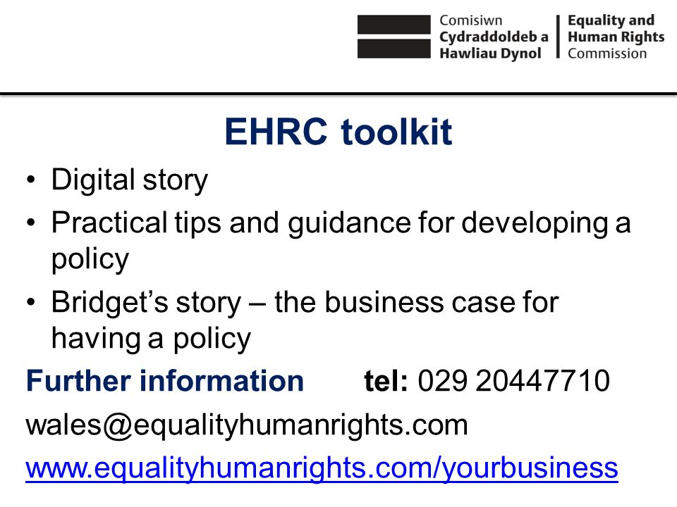 EHRC toolkit Digital story Practical tips and guidance for developing a policy Bridgets story – the business case for having a policy Further informationtel: