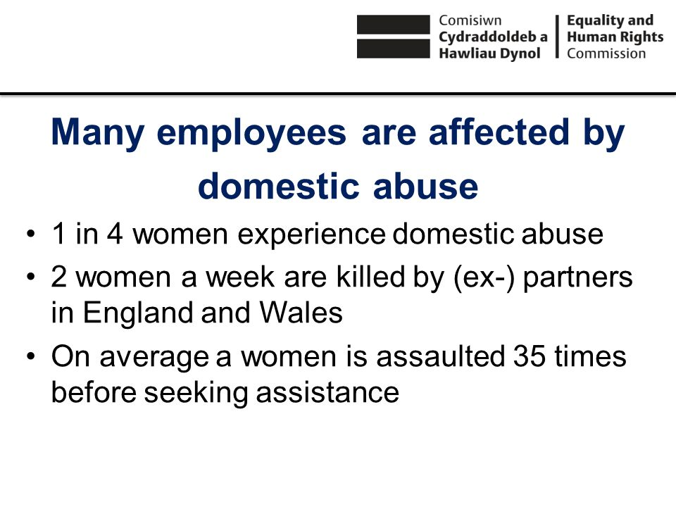Many employees are affected by domestic abuse 1 in 4 women experience domestic abuse 2 women a week are killed by (ex-) partners in England and Wales On average a women is assaulted 35 times before seeking assistance