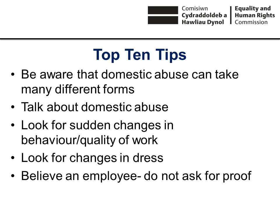 Top Ten Tips Be aware that domestic abuse can take many different forms Talk about domestic abuse Look for sudden changes in behaviour/quality of work Look for changes in dress Believe an employee- do not ask for proof