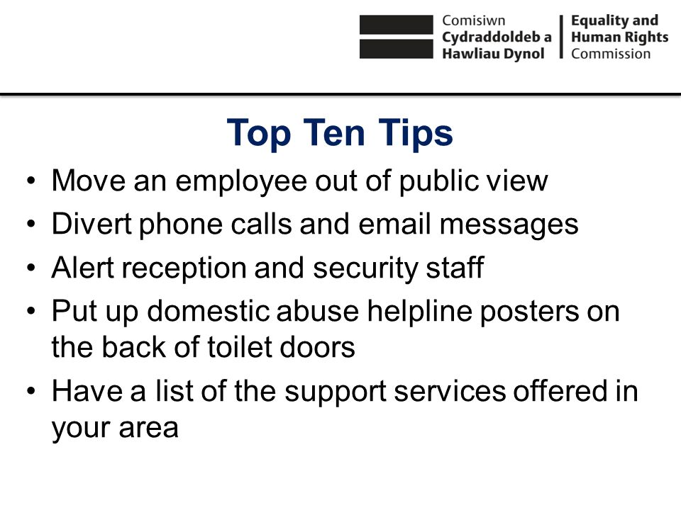 Top Ten Tips Move an employee out of public view Divert phone calls and email messages Alert reception and security staff Put up domestic abuse helpli