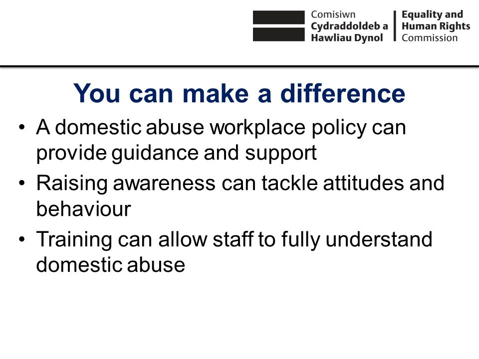 You can make a difference A domestic abuse workplace policy can provide guidance and support Raising awareness can tackle attitudes and behaviour Trai