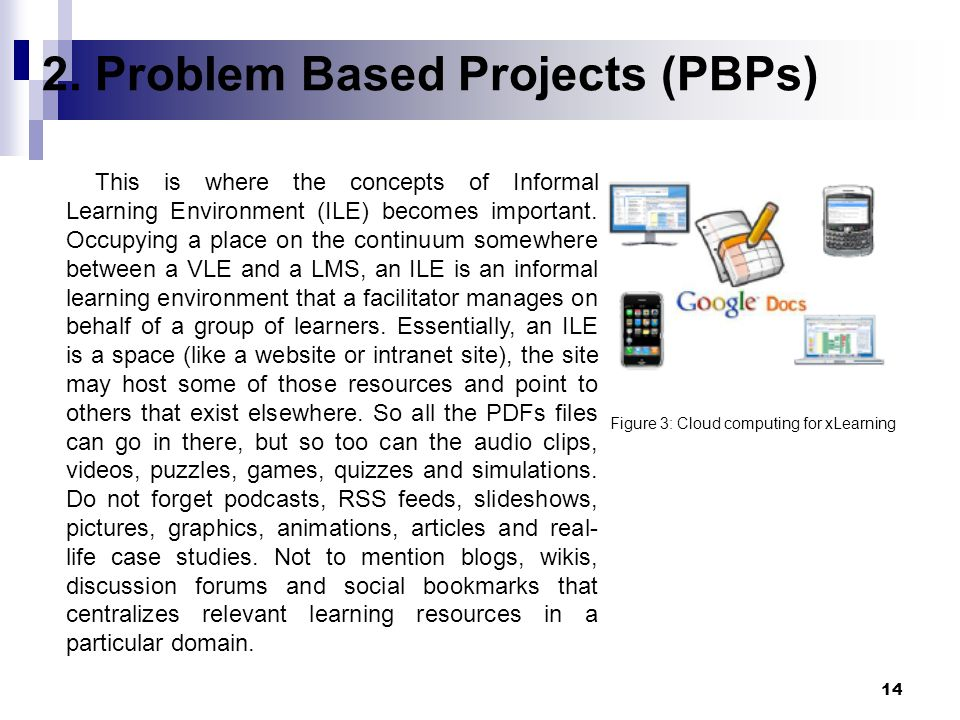 14 2. Problem Based Projects (PBPs) Figure 3: Cloud computing for xLearning This is where the concepts of Informal Learning Environment (ILE) becomes