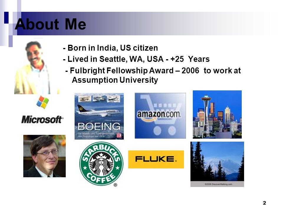 2 About Me - Born in India, US citizen - Lived in Seattle, WA, USA - +25 Years - Fulbright Fellowship Award – 2006 to work at Assumption University