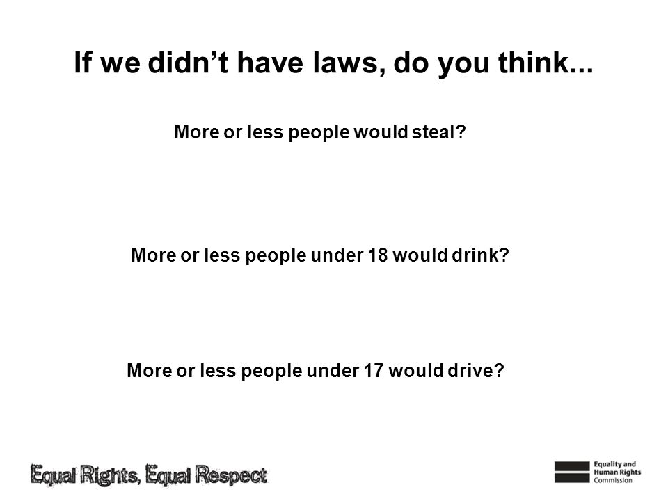 If we didnt have laws, do you think... More or less people would steal? More or less people under 17 would drive? More or less people under 18 would d