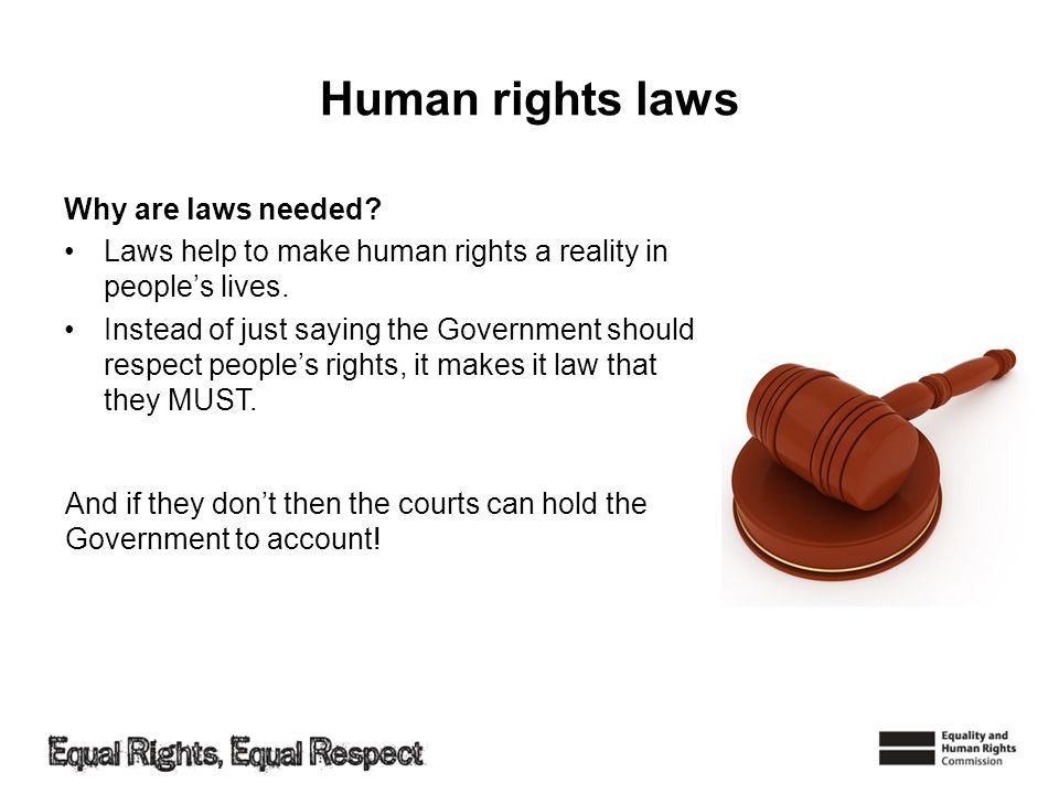Human rights laws Why are laws needed? Laws help to make human rights a reality in peoples lives. Instead of just saying the Government should respect